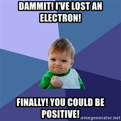 Success Kid - Dammit! I've lost an electron! Finally! You could be positive!