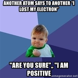 "Success Kid - Another atom says to another ""I lost my electron"" ""Are you sure"",, ""i am positive"