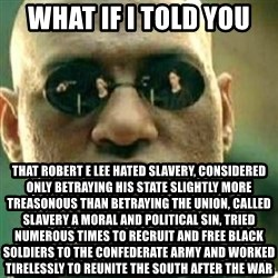 What If I Told You - What IF I Told you That Robert E Lee hated slavery, considered only betraying his state slightly more treasonous than betraying the Union, called slavery a moral and political sin, tried numerous times to recruit and free black soldiers to the Confederate Army and worked tirelessly to reunite the south after the war