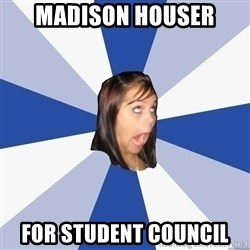 Annoying Facebook Girl - MADISON HOUSER for STUDENT COUNCIL
