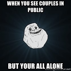 Forever Alone - when you see couples in public but your all alone