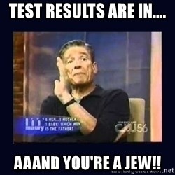Maury Povich Father - test results are in.... aaand you're a jew!!