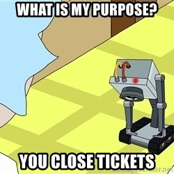 What is my Purpose Butter Robot - WHAT IS MY PURPOSE? You CLOSE TICKETS
