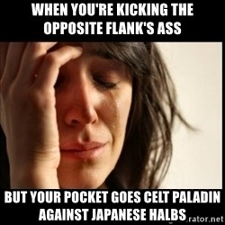 First World Problems - when you're Kicking the opposite Flank's ass But your Pocket goes celt paladin against japanese halbs