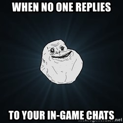 Forever Alone - When no one replies To your in-game chats
