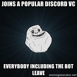 Forever Alone - joins a popular discord vc everybody including the bot leave