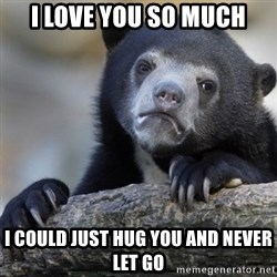 Confession Bear - I love you so much I could just hug you and never let go