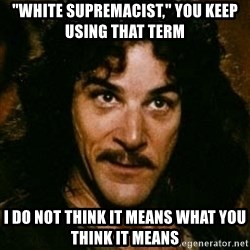 """You keep using that word, I don't think it means what you think it means - """"White supremacist,"""" You keep using that term I do not think it means what you think it means"""