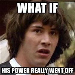 Conspiracy Keanu - What if  His power really went off