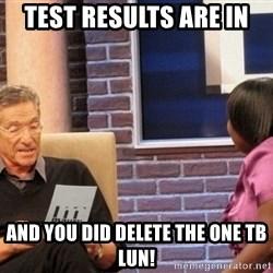 Maury Lie Detector - Test Results are in And you DID Delete the One TB LUN!