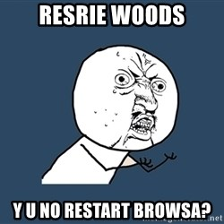 Y U No - Resrie Woods Y U No restart browsa?