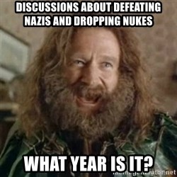 What Year - Discussions about defeating nazis and dropping nukes What year is it?