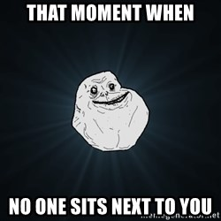 Forever Alone - that moment when  no one sits next to you