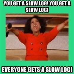 Oprah Car - You get a slow log! You get a slow log! Everyone gets a slow log!