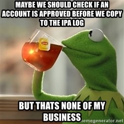 But that's none of my business: Kermit the Frog - Maybe we should check if an account is APPROVED before we copy to the ipa log but thats none of my business