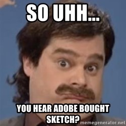 Anthony Crispino - So uhh... you hear adobe bought sketch?
