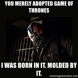Bane Dark Knight - you merely adopted game of thrones i was born in it. molded by it.