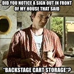 """Jimmy (Pulp Fiction) - did you notice a sign out in front of my house that said """"BACKSTAGE CART STORAGE""""?"""