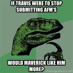 Philosoraptor - If Travis were to stop submitting AFM's Would maverick like him more?