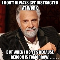 Stay Thirsty - I don't always get distracted at work but when i do, it's because gencon is tomorrow.