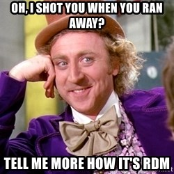 Willy Wonka - Oh, i shot you when you ran away? tell me more how it's rdm