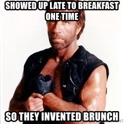 Chuck Norris  - showed up late to breakfast one time so they invented brunch