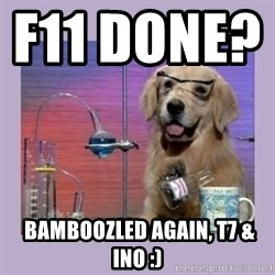 Dog Scientist - F11 DONE?                  bAMBOOZLED AGAIN, t7 & ino :)