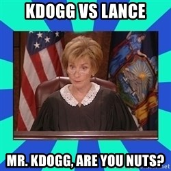 Judge Judy - kDogg VS Lance Mr. Kdogg, are you nuts?