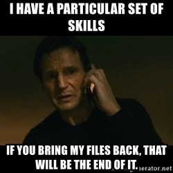 liam neeson taken - I have a particular set of skills if you bring my files back, that will be the end of it.