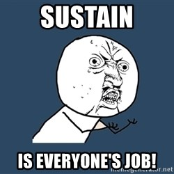 Y U No - sustain is everyone's job!