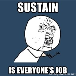 Y U No - sustain is everyone's job