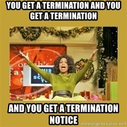Oprah You get a - you get a termination and you get a termination and you get a termination notice