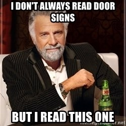 The Most Interesting Man In The World - i don't always read door signs but i read this one