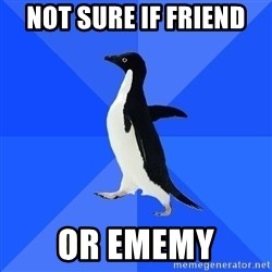 Socially Awkward Penguin - Not sure if friend or ememY