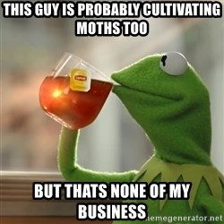 Kermit The Frog Drinking Tea - This guy is probably cultivating moths too but thats none of my business
