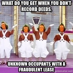 oompa loompa song - What do you get when you don't record deeds, unknown occupants with a fraudulent lease