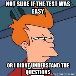 Futurama Fry - not sure if the test was easy or i didnt understand the questions