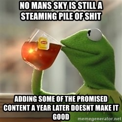 Kermit The Frog Drinking Tea - no mans sky is still a steaming pile of shit adding some of the promised content a year later doesnt make it good