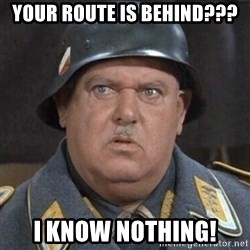 Sergeant Schultz - YOUR ROUTE IS BEHIND??? i know nothing!