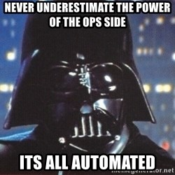 Darth Vader - Never underestimate the power of the ops side Its all automated