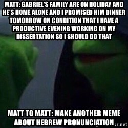 Evil kermit - Matt: Gabriel's family are on holiday and he's home alone and I promised him dinner tomorrow on condition that I have a productive evening working on my dissertation so i should do that Matt to matt: Make another meme about Hebrew Pronunciation