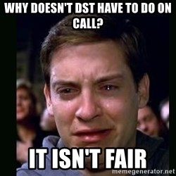 crying peter parker - Why doesn't DST Have to do on Call? It isn't fair