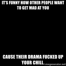 Blank Black - It's fUnny How other people Want to get mad at you Cause their drama fucked up your chill.