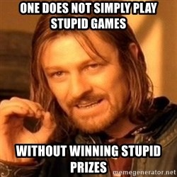 One Does Not Simply - one does not simply play stupid games without winning stupid prizes