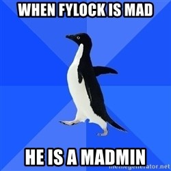Socially Awkward Penguin - when fylock is mad he is a madmin