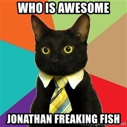 Business Cat - Who is awesome Jonathan Freaking Fish