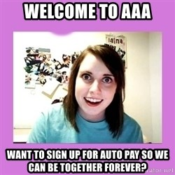 Overly Attached Girlfriend - Welcome to AAA Want to sign up for Auto Pay so we can be together forever?