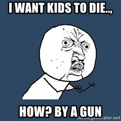 Y U No - I want kids to die.., How? By a Gun