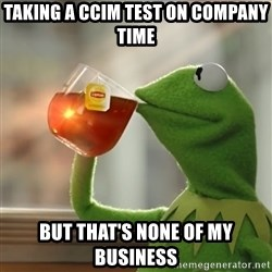 But that's none of my business: Kermit the Frog - taking a CCIM Test on company time But that's none of my business