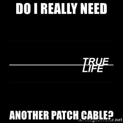 MTV True Life - DO i really need another patch cable?